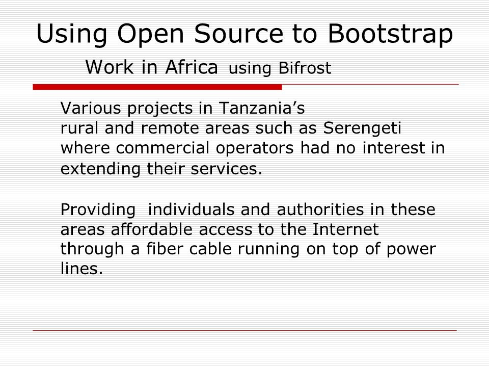 Using Open Source to Bootstrap Work in Africa using Bifrost Various projects in Tanzanias rural and remote areas such as Serengeti where commercial operators had no interest in extending their services.
