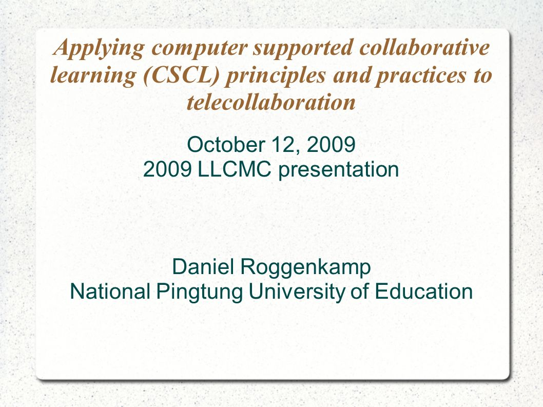 Applying computer supported collaborative learning (CSCL) principles and practices to telecollaboration October 12, LLCMC presentation Daniel Roggenkamp National Pingtung University of Education