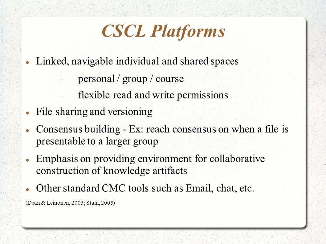 CSCL Platforms Linked, navigable individual and shared spaces personal / group / course flexible read and write permissions File sharing and versioning Consensus building - Ex: reach consensus on when a file is presentable to a larger group Emphasis on providing environment for collaborative construction of knowledge artifacts Other standard CMC tools such as  , chat, etc.