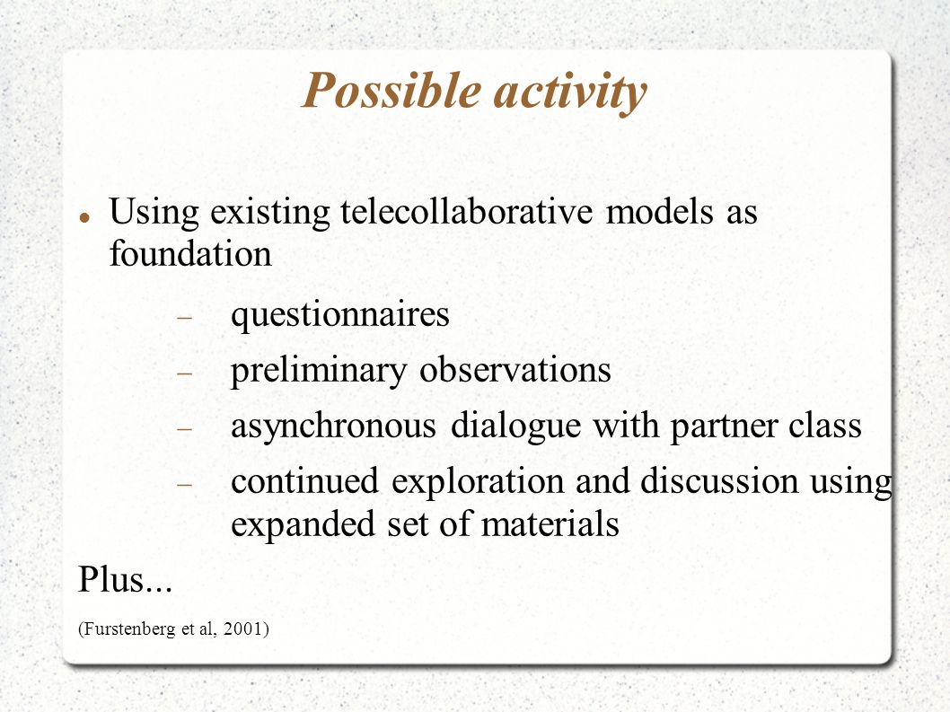 Possible activity Using existing telecollaborative models as foundation questionnaires preliminary observations asynchronous dialogue with partner class continued exploration and discussion using expanded set of materials Plus...