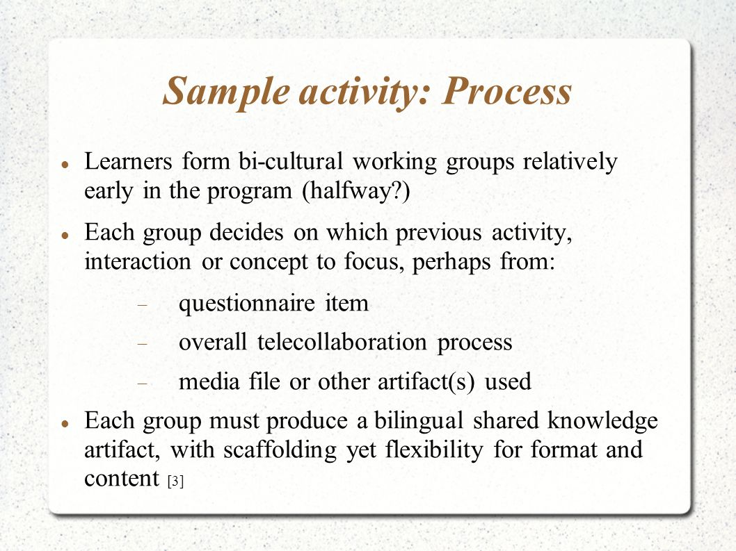 Sample activity: Process Learners form bi-cultural working groups relatively early in the program (halfway?) Each group decides on which previous activity, interaction or concept to focus, perhaps from: questionnaire item overall telecollaboration process media file or other artifact(s) used Each group must produce a bilingual shared knowledge artifact, with scaffolding yet flexibility for format and content [3]