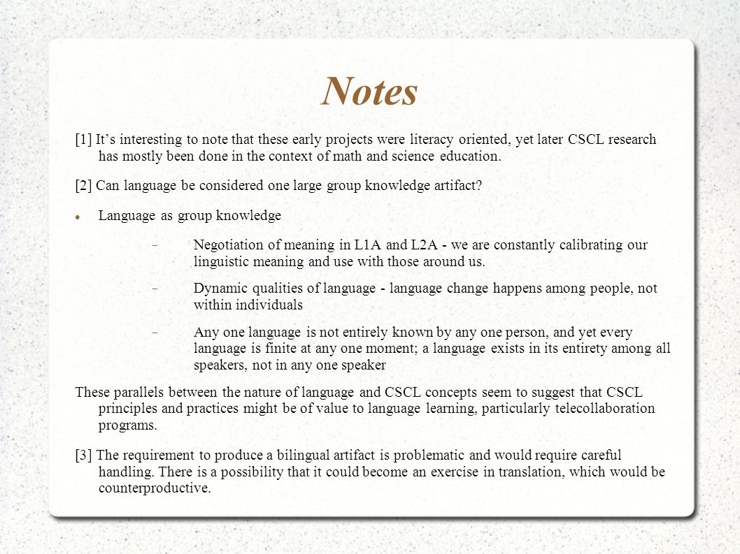 Notes [1] Its interesting to note that these early projects were literacy oriented, yet later CSCL research has mostly been done in the context of math and science education.