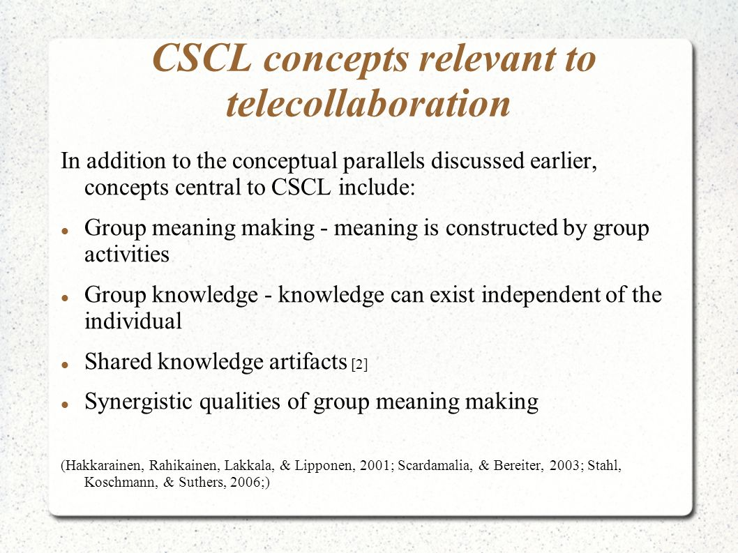 CSCL concepts relevant to telecollaboration In addition to the conceptual parallels discussed earlier, concepts central to CSCL include: Group meaning making - meaning is constructed by group activities Group knowledge - knowledge can exist independent of the individual Shared knowledge artifacts [2] Synergistic qualities of group meaning making (Hakkarainen, Rahikainen, Lakkala, & Lipponen, 2001; Scardamalia, & Bereiter, 2003; Stahl, Koschmann, & Suthers, 2006;)