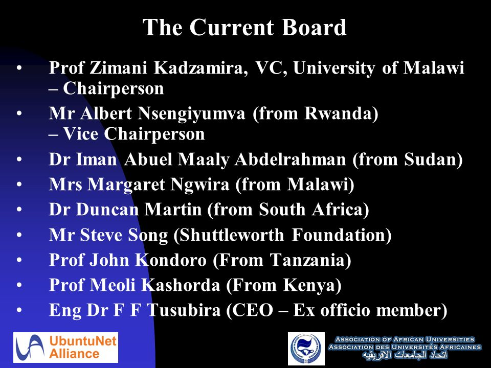 The Current Board Prof Zimani Kadzamira, VC, University of Malawi – Chairperson Mr Albert Nsengiyumva (from Rwanda) – Vice Chairperson Dr Iman Abuel Maaly Abdelrahman (from Sudan) Mrs Margaret Ngwira (from Malawi) Dr Duncan Martin (from South Africa) Mr Steve Song (Shuttleworth Foundation) Prof John Kondoro (From Tanzania) Prof Meoli Kashorda (From Kenya) Eng Dr F F Tusubira (CEO – Ex officio member)