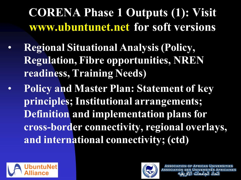 CORENA Phase 1 Outputs (1): Visit   for soft versions Regional Situational Analysis (Policy, Regulation, Fibre opportunities, NREN readiness, Training Needs) Policy and Master Plan: Statement of key principles; Institutional arrangements; Definition and implementation plans for cross-border connectivity, regional overlays, and international connectivity; (ctd)