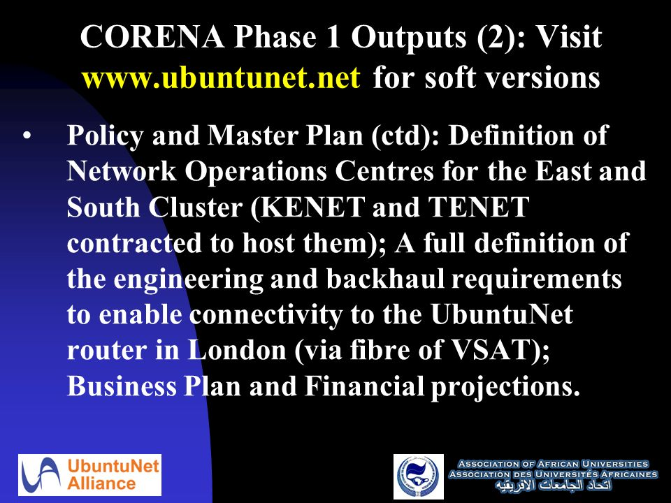 CORENA Phase 1 Outputs (2): Visit   for soft versions Policy and Master Plan (ctd): Definition of Network Operations Centres for the East and South Cluster (KENET and TENET contracted to host them); A full definition of the engineering and backhaul requirements to enable connectivity to the UbuntuNet router in London (via fibre of VSAT); Business Plan and Financial projections.