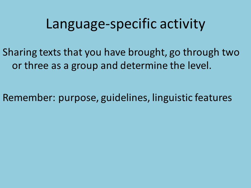 Language-specific activity Sharing texts that you have brought, go through two or three as a group and determine the level. Remember: purpose, guideli