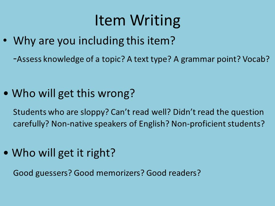 Item Writing Why are you including this item. - Assess knowledge of a topic.