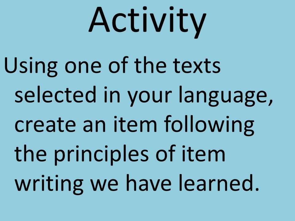 Activity Using one of the texts selected in your language, create an item following the principles of item writing we have learned.