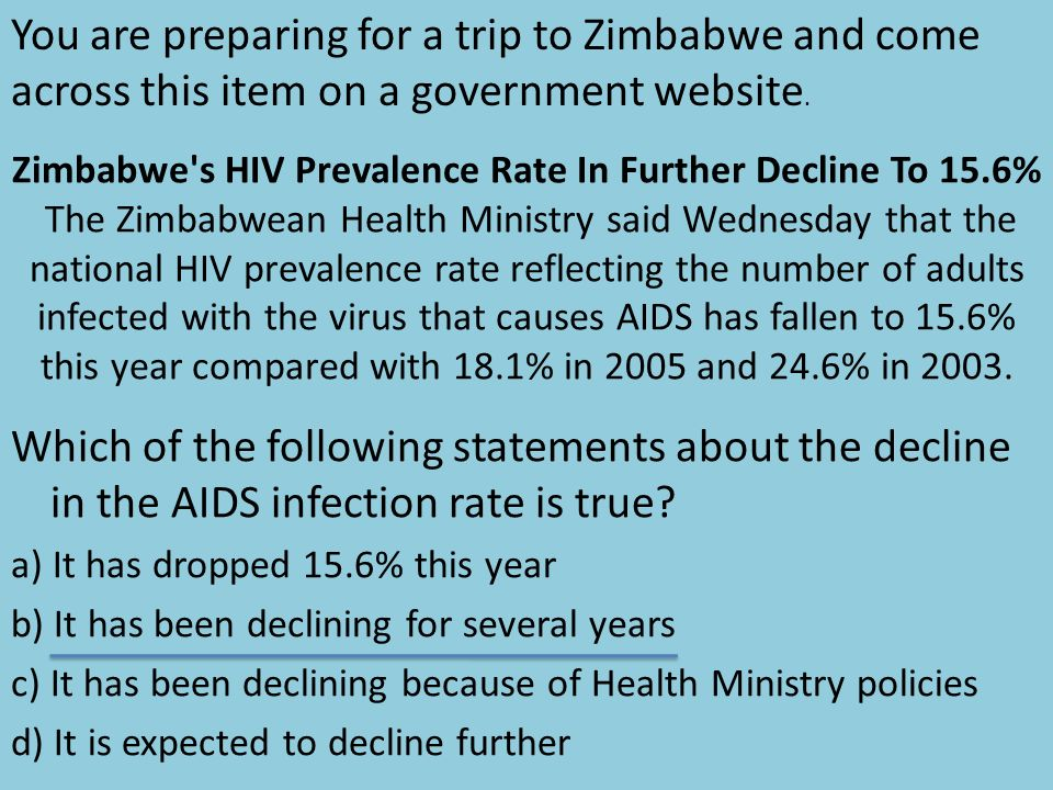 Zimbabwe s HIV Prevalence Rate In Further Decline To 15.6% The Zimbabwean Health Ministry said Wednesday that the national HIV prevalence rate reflecting the number of adults infected with the virus that causes AIDS has fallen to 15.6% this year compared with 18.1% in 2005 and 24.6% in 2003.