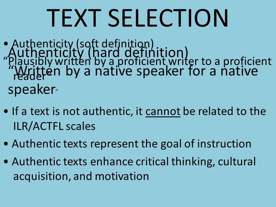 TEXT SELECTION Authenticity (soft definition) Plausibly written by a proficient writer to a proficient reader If a text is not authentic, it cannot be related to the ILR/ACTFL scales Authentic texts represent the goal of instruction Authentic texts enhance critical thinking, cultural acquisition, and motivation Authenticity (hard definition) Written by a native speaker for a native speaker