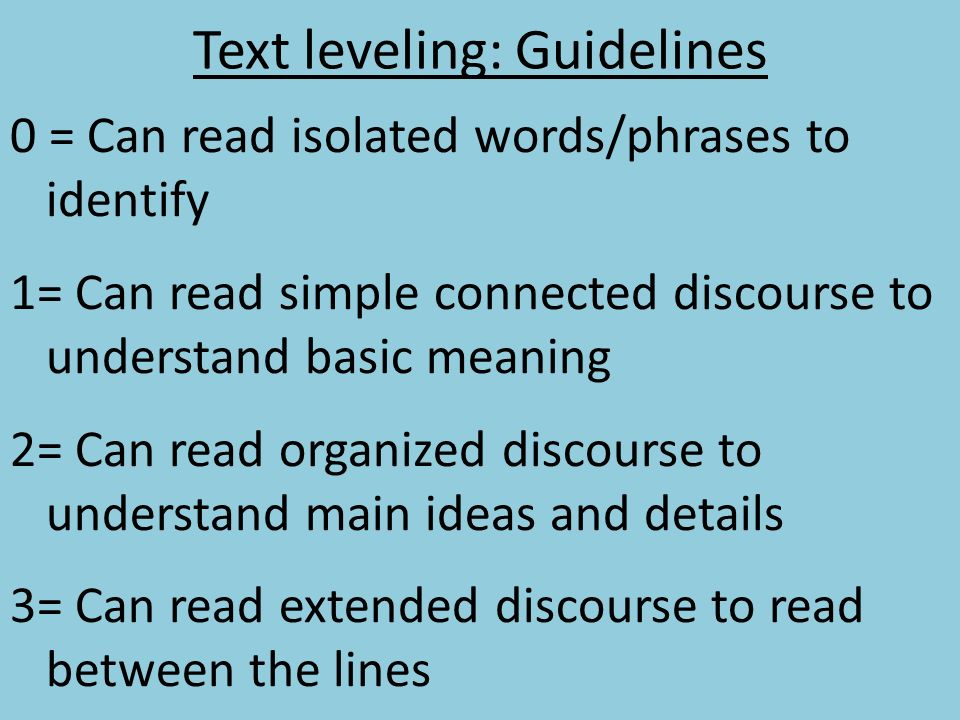 Text leveling: Guidelines 0 = Can read isolated words/phrases to identify 1= Can read simple connected discourse to understand basic meaning 2= Can re