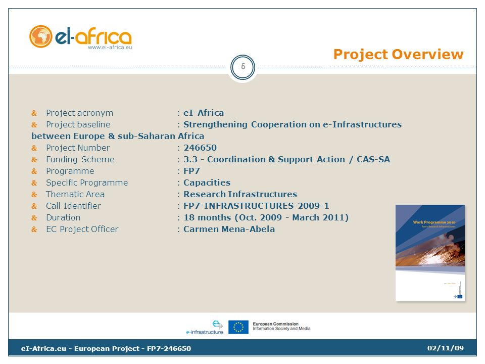 Project Overview Project acronym: eI-Africa Project baseline: Strengthening Cooperation on e-Infrastructures between Europe & sub-Saharan Africa Project Number: Funding Scheme: Coordination & Support Action / CAS-SA Programme: FP7 Specific Programme: Capacities Thematic Area: Research Infrastructures Call Identifier: FP7-INFRASTRUCTURES Duration: 18 months (Oct.