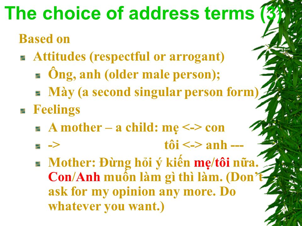 Based on Attitudes (respectful or arrogant) Ông, anh (older male person); Mày (a second singular person form) Feelings A mother – a child: m con -> tôi anh --- Mother: Đng hi ý kin m/tôi na.