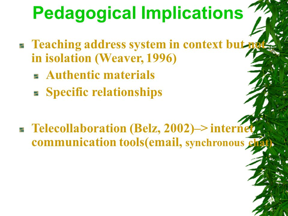 Teaching address system in context but not in isolation (Weaver, 1996) Authentic materials Specific relationships Pedagogical Implications Telecollaboration (Belz, 2002)–> internet communication tools(email, synchronous chat)