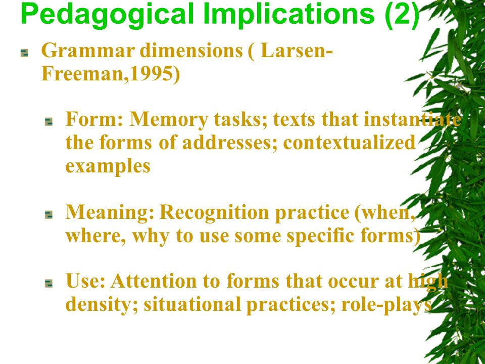 Grammar dimensions ( Larsen- Freeman,1995) Pedagogical Implications (2) Form: Memory tasks; texts that instantiate the forms of addresses; contextualized examples Meaning: Recognition practice (when, where, why to use some specific forms) Use: Attention to forms that occur at high density; situational practices; role-plays