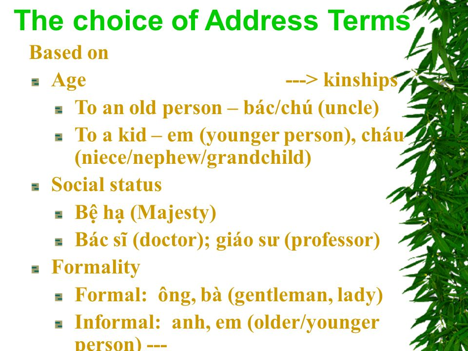 Based on Age ---> kinships To an old person – bác/chú (uncle) To a kid – em (younger person), cháu (niece/nephew/grandchild) Social status B h (Majesty) Bác sĩ (doctor); giáo sư (professor) Formality Formal: ông, bà (gentleman, lady) Informal: anh, em (older/younger person) --- The choice of Address Terms