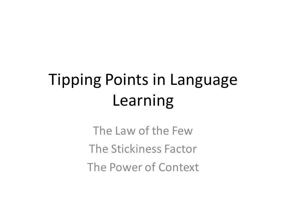 Tipping Points in Language Learning The Law of the Few The Stickiness Factor The Power of Context