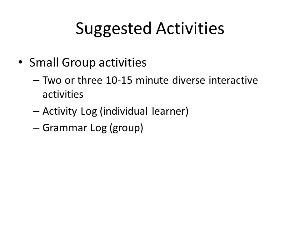 Suggested Activities Small Group activities – Two or three 10-15 minute diverse interactive activities – Activity Log (individual learner) – Grammar L