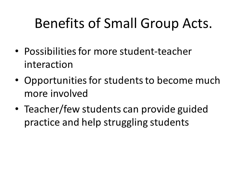 Benefits of Small Group Acts. Possibilities for more student-teacher interaction Opportunities for students to become much more involved Teacher/few s