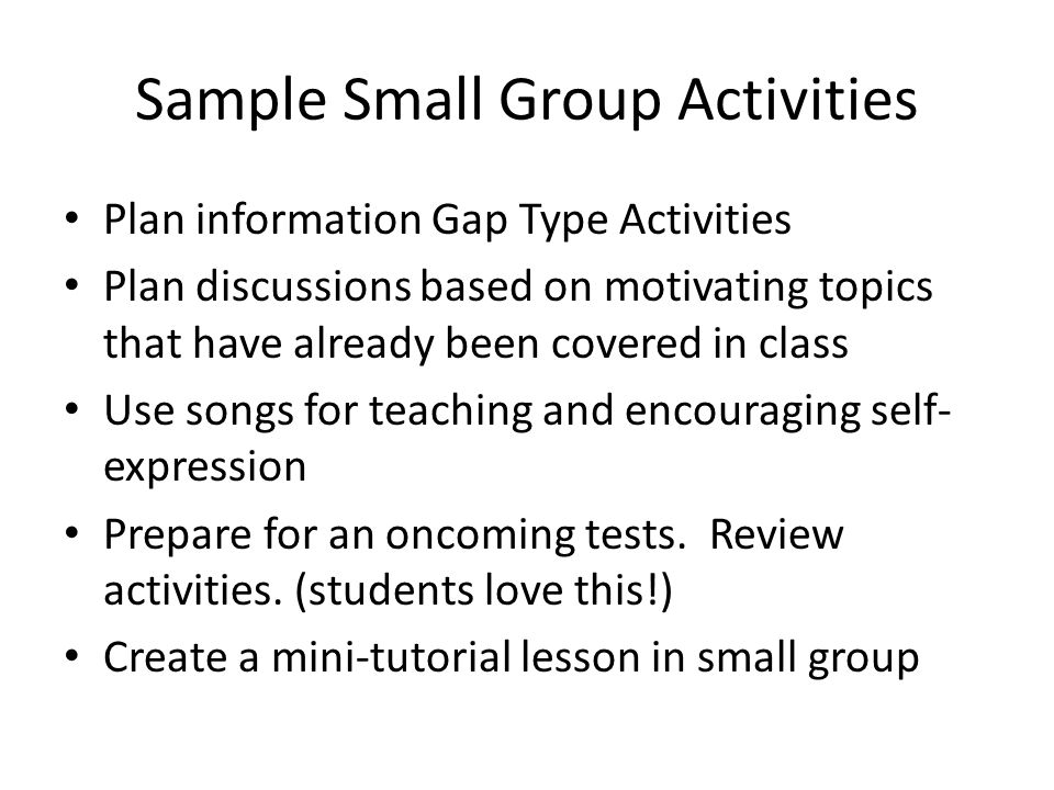 Sample Small Group Activities Plan information Gap Type Activities Plan discussions based on motivating topics that have already been covered in class