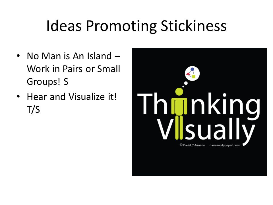 Ideas Promoting Stickiness No Man is An Island – Work in Pairs or Small Groups! S Hear and Visualize it! T/S