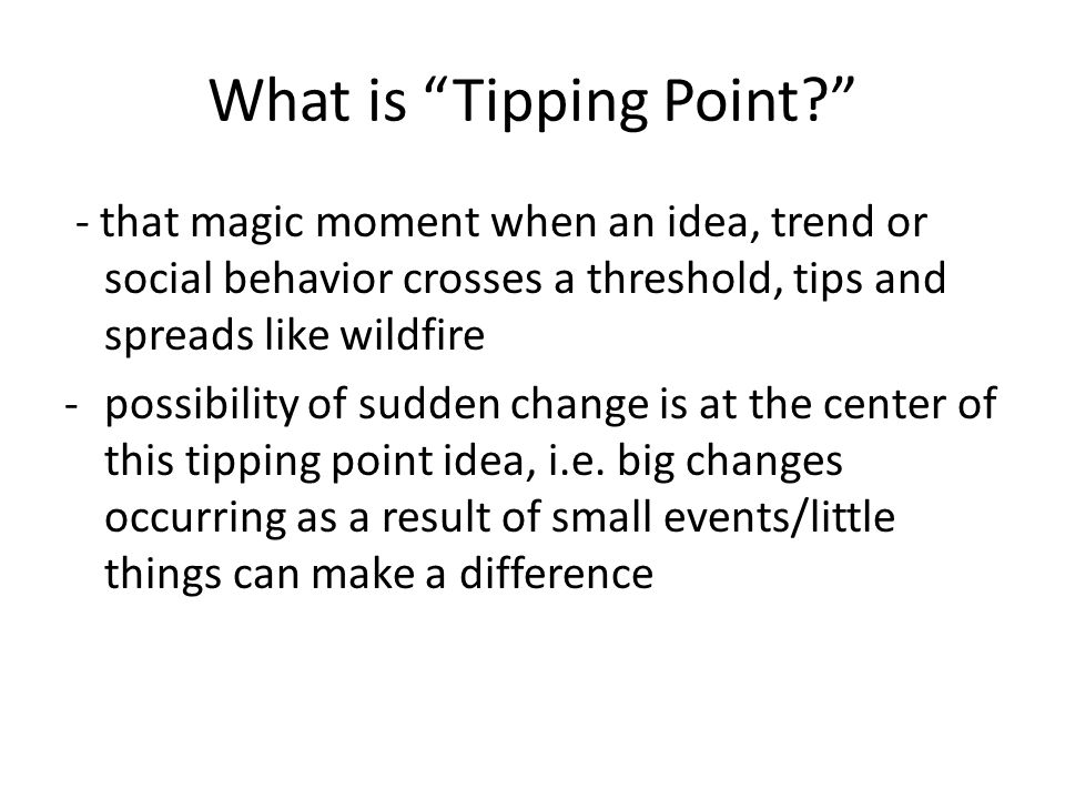 What is Tipping Point? - that magic moment when an idea, trend or social behavior crosses a threshold, tips and spreads like wildfire -possibility of