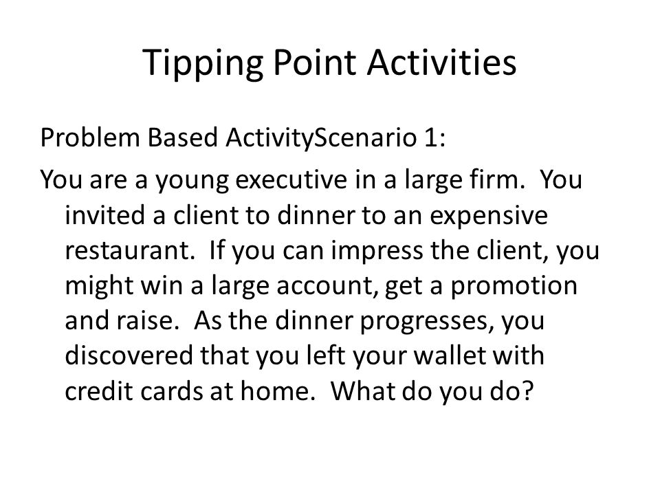 Tipping Point Activities Problem Based ActivityScenario 1: You are a young executive in a large firm. You invited a client to dinner to an expensive r
