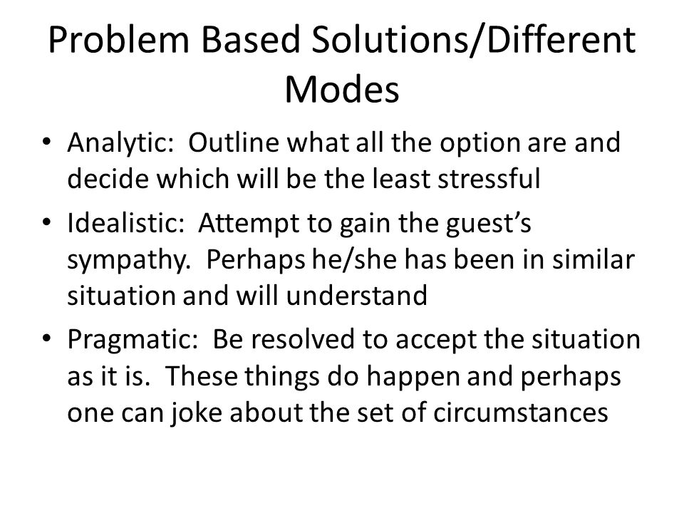 Problem Based Solutions/Different Modes Analytic: Outline what all the option are and decide which will be the least stressful Idealistic: Attempt to