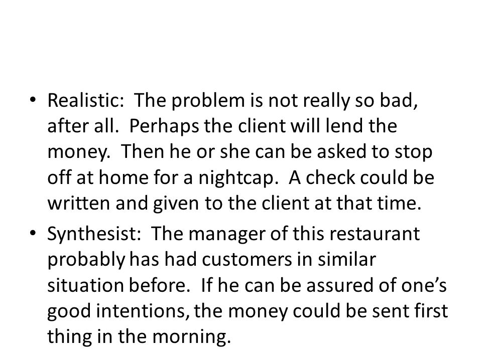 Realistic: The problem is not really so bad, after all. Perhaps the client will lend the money. Then he or she can be asked to stop off at home for a