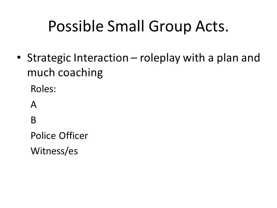 Possible Small Group Acts. Strategic Interaction – roleplay with a plan and much coaching Roles: A B Police Officer Witness/es