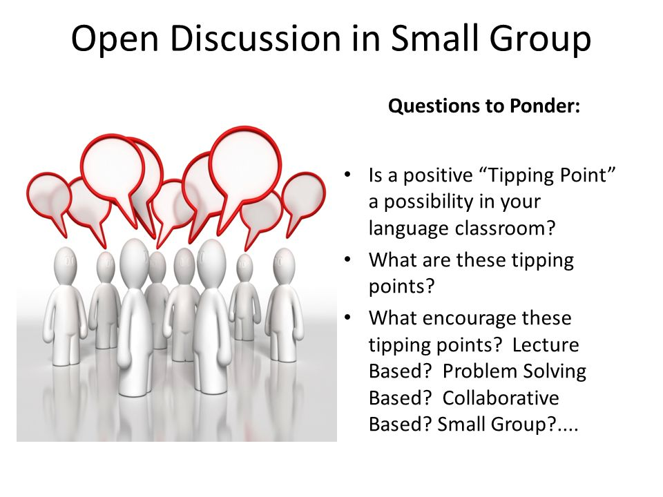 Open Discussion in Small Group Questions to Ponder: Is a positive Tipping Point a possibility in your language classroom? What are these tipping point