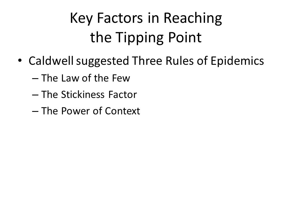 Key Factors in Reaching the Tipping Point Caldwell suggested Three Rules of Epidemics – The Law of the Few – The Stickiness Factor – The Power of Cont