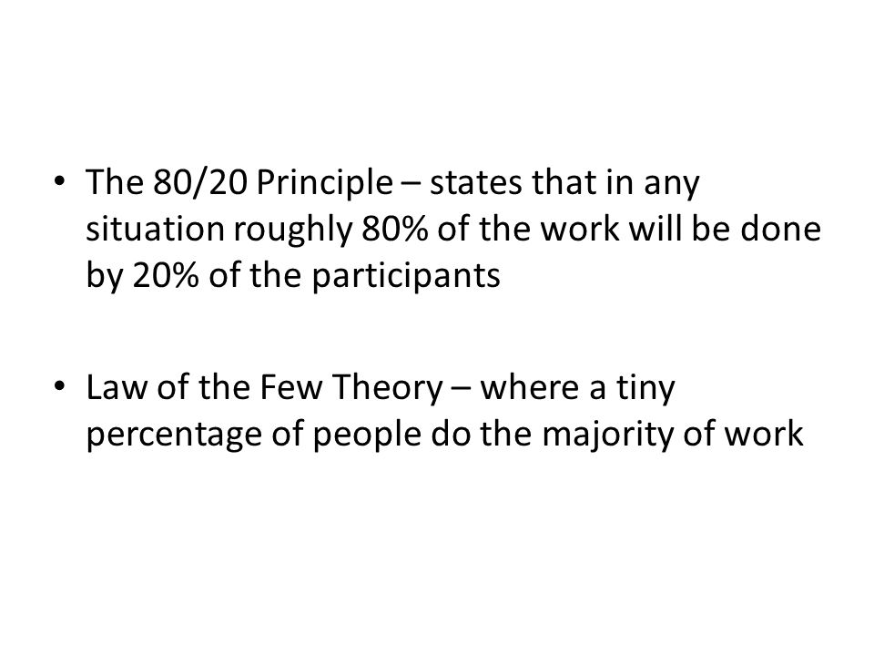 The 80/20 Principle – states that in any situation roughly 80% of the work will be done by 20% of the participants Law of the Few Theory – where a tin