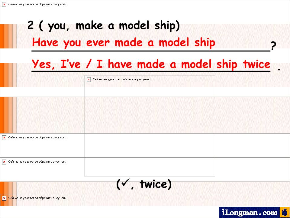 2 ( you, make a model ship) __________________________________? __________________________________. Have you ever made a model ship Yes, Ive / I have