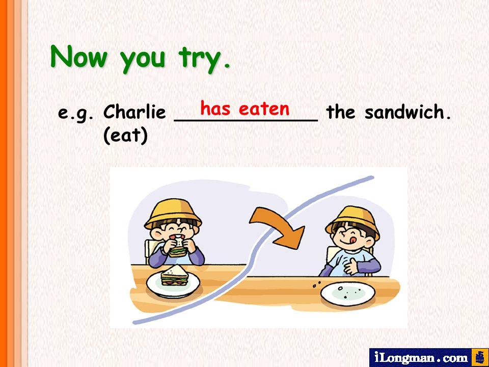 Now you try. e.g. Charlie ____________ the sandwich. (eat) has eaten