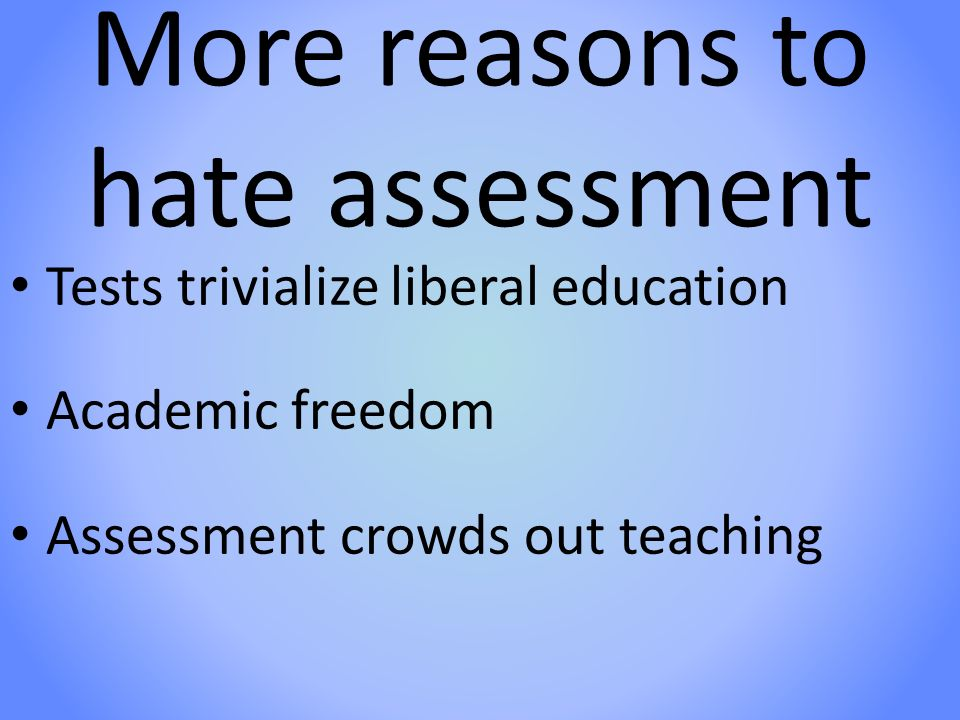 More reasons to hate assessment Tests trivialize liberal education Academic freedom Assessment crowds out teaching
