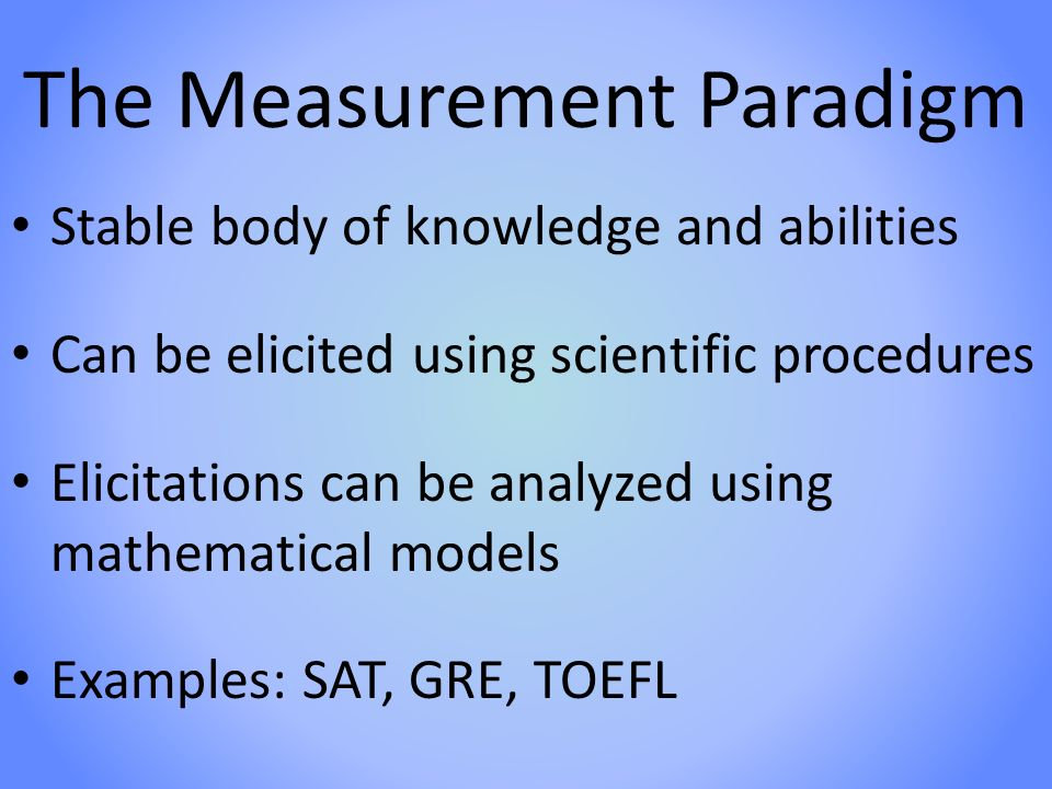 The Measurement Paradigm Stable body of knowledge and abilities Can be elicited using scientific procedures Elicitations can be analyzed using mathematical models Examples: SAT, GRE, TOEFL