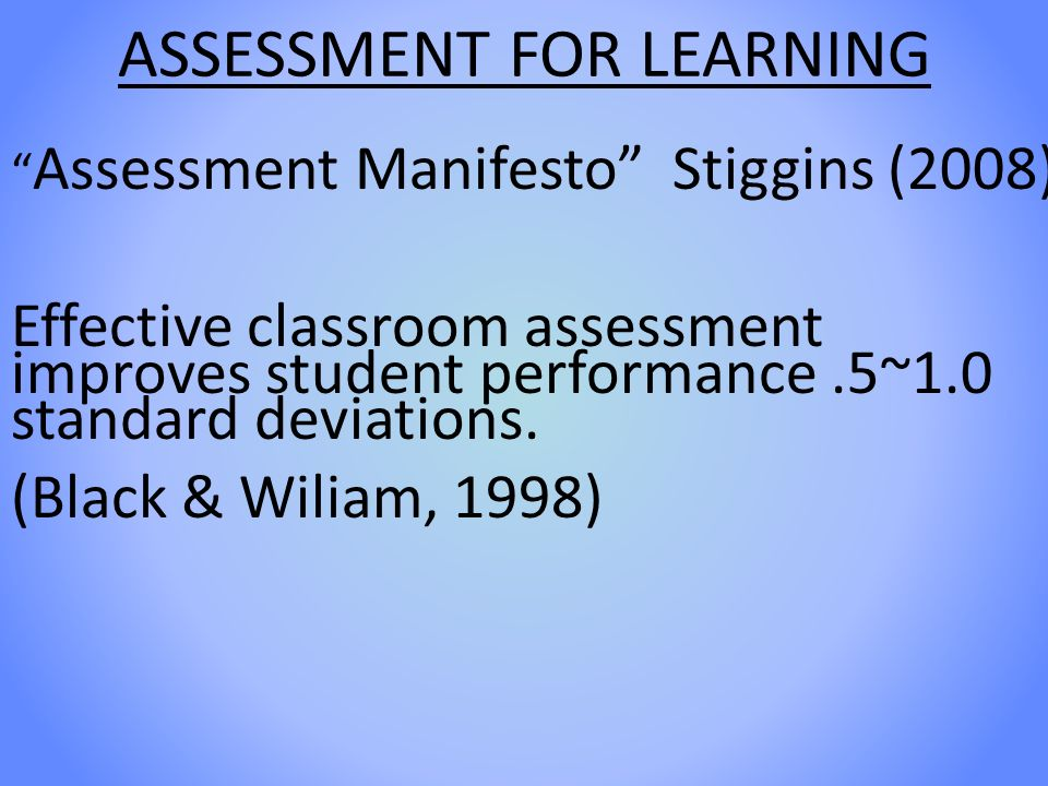ASSESSMENT FOR LEARNING Assessment Manifesto Stiggins (2008) Effective classroom assessment improves student performance.5~1.0 standard deviations.