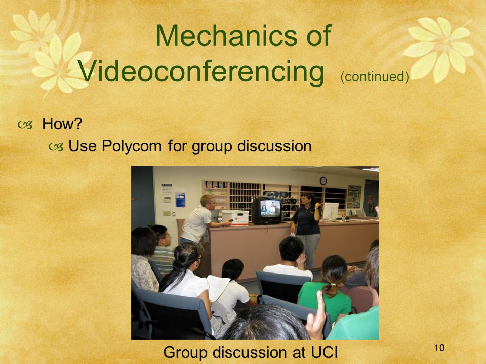 10 Mechanics of Videoconferencing (continued) How? Use Polycom for group discussion Group discussion at UCI