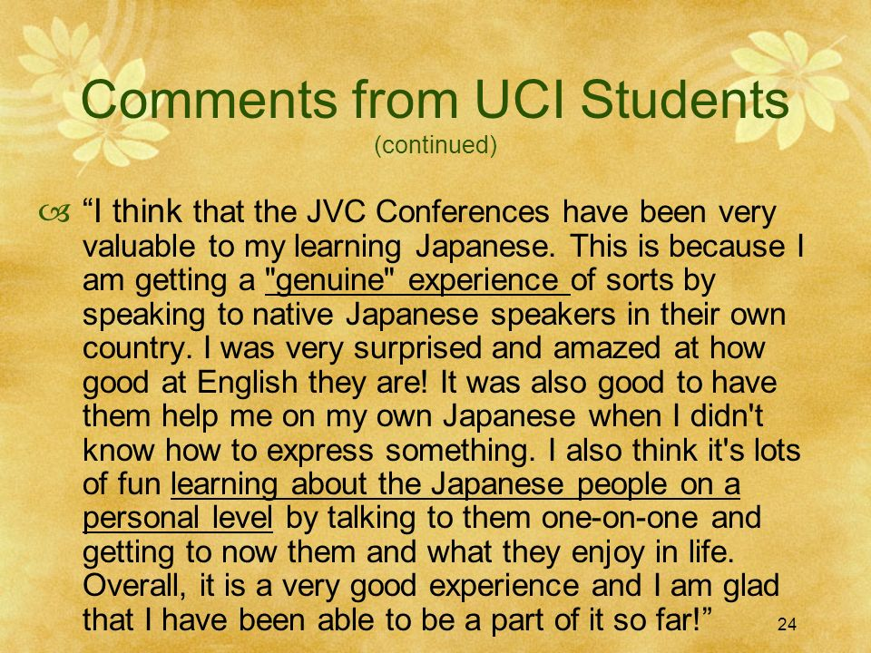 24 Comments from UCI Students (continued) I think that the JVC Conferences have been very valuable to my learning Japanese. This is because I am getti