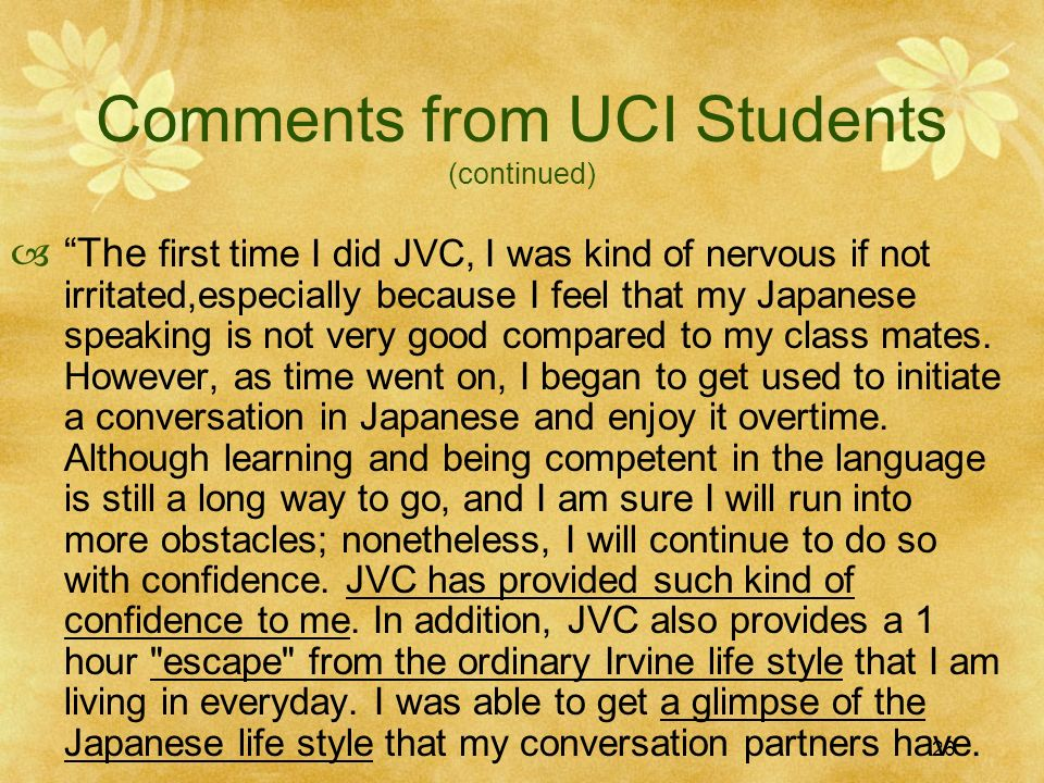 26 Comments from UCI Students (continued) The first time I did JVC, I was kind of nervous if not irritated,especially because I feel that my Japanese speaking is not very good compared to my class mates.