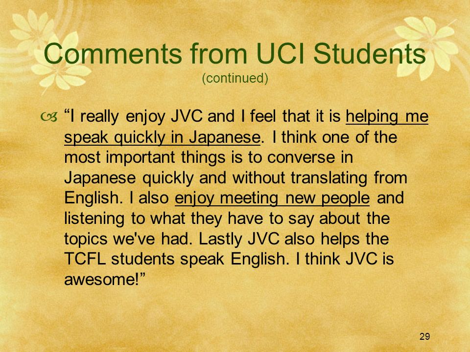 29 Comments from UCI Students (continued) I really enjoy JVC and I feel that it is helping me speak quickly in Japanese. I think one of the most impor