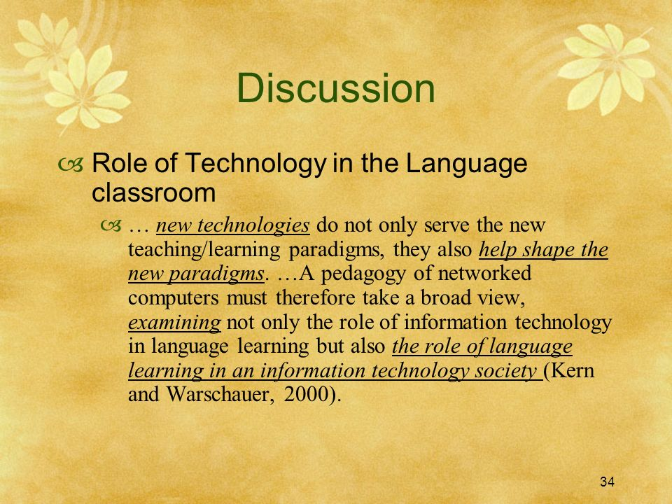 34 Discussion Role of Technology in the Language classroom … new technologies do not only serve the new teaching/learning paradigms, they also help shape the new paradigms.
