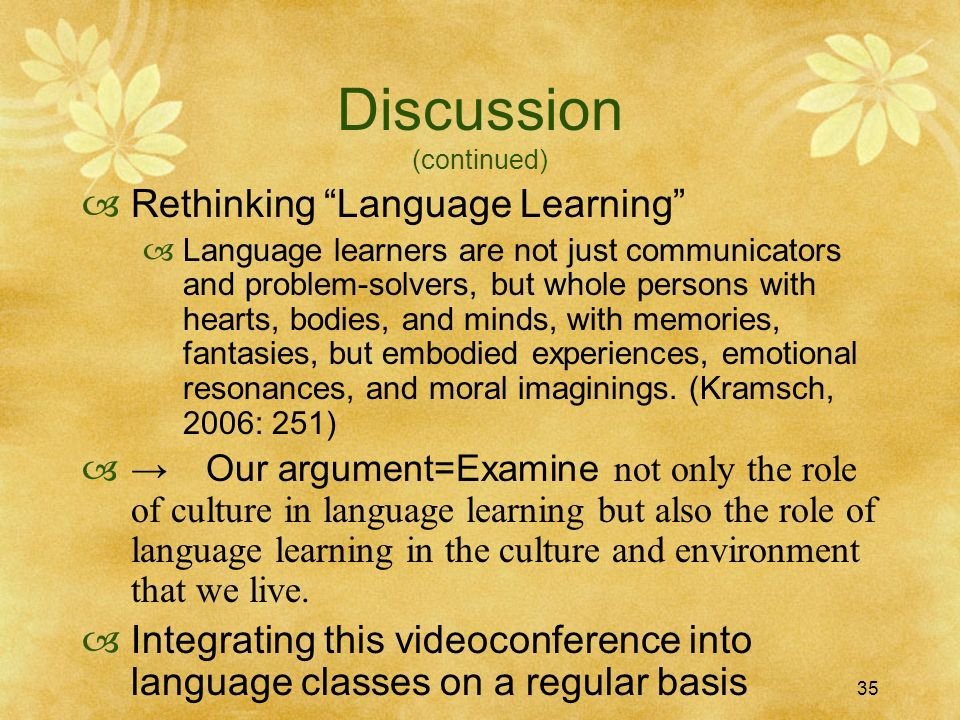 35 Discussion (continued) Rethinking Language Learning Language learners are not just communicators and problem-solvers, but whole persons with hearts, bodies, and minds, with memories, fantasies, but embodied experiences, emotional resonances, and moral imaginings.