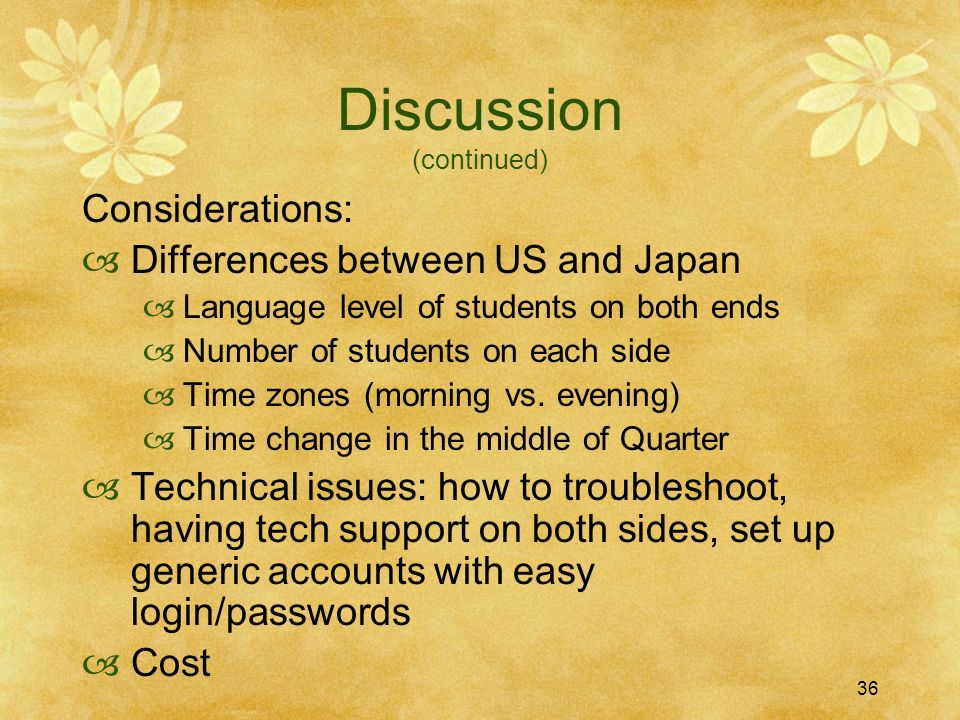 36 Discussion (continued) Considerations: Differences between US and Japan Language level of students on both ends Number of students on each side Time zones (morning vs.