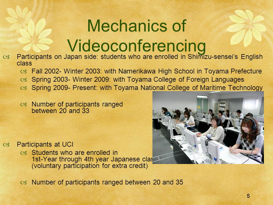 55 Mechanics of Videoconferencing Participants on Japan side: students who are enrolled in Shimizu-senseis English class Fall 2002- Winter 2003: with Namerikawa High School in Toyama Prefecture Spring 2003- Winter 2009: with Toyama College of Foreign Languages Spring 2009- Present: with Toyama National College of Maritime Technology Number of participants ranged between 20 and 33 Participants at UCI Students who are enrolled in 1st-Year through 4th year Japanese classes, but primarily 2nd-Year students (voluntary participation for extra credit) Number of participants ranged between 20 and 35