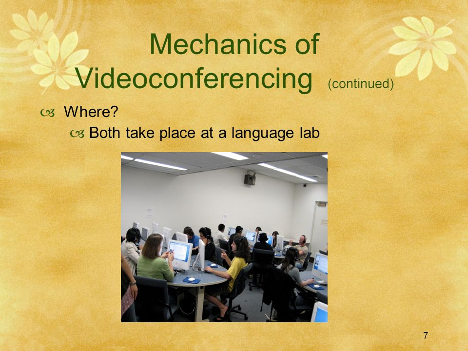 7 Mechanics of Videoconferencing (continued) Where? Both take place at a language lab