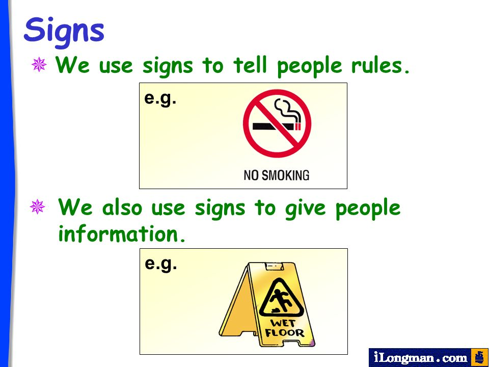 Signs We use signs to tell people rules. We also use signs to give people information. e.g.