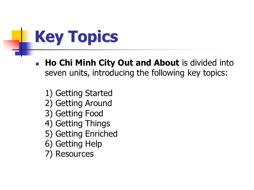 Key Topics Ho Chi Minh City Out and About is divided into seven units, introducing the following key topics: 1) Getting Started 2) Getting Around 3) Getting Food 4) Getting Things 5) Getting Enriched 6) Getting Help 7) Resources